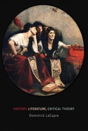 History, Literature, Critical Theory ebook by Dominick LaCapra