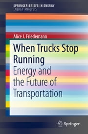 When Trucks Stop Running - Energy and the Future of Transportation ebook by Alice J. Friedemann