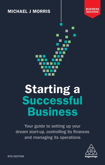 Starting a Successful Business - Your Guide to Setting Up Your Dream Start-up, Controlling its Finances and Managing its Operations ebook by Michael J Morris