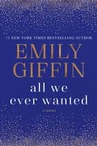 All We Ever Wanted ebook by Emily Giffin