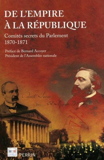 De l'Empire à la République - Comités secrets du Parlement, 1870-1871 ebook by Bernard ACCOYER,COLLECTIF