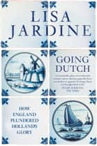 Going Dutch: How England Plundered Holland's Glory (Text Only) ebook by Lisa Jardine