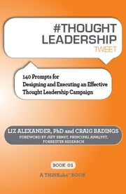 #THOUGHT LEADERSHIP tweet Book01 - 140 Prompts for Designing and Executing an Effective Thought Leadership Campaign ebook by Liz Alexander, PhD,Craig Badings