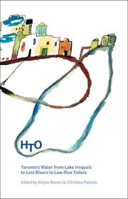 HTO - Toronto's Water from Lake Iroquois to Lost Rivers and Low-flow Toilets ebook by Wayne Reeves,Christina Palassio