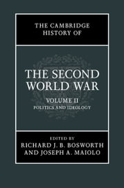 The Cambridge History of the Second World War: Volume 2, Politics and Ideology ebook by Professor Richard Bosworth, Professor Joseph Maiolo