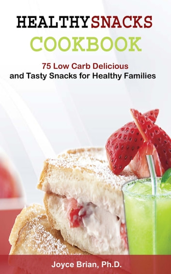 Healthy Snacks Coookbook - 75 Low Carb Delicious and Tasty Snacks for Healthy Families ebook by Joyce Brian