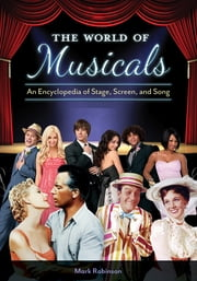 The World of Musicals: An Encyclopedia of Stage, Screen, and Song [2 volumes] ebook by Mark A. Robinson
