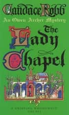 The Lady Chapel - An Owen Archer Mystery ebook by Candace Robb