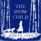 The Snow Child - The Richard and Judy Bestseller audiobook by Eowyn Ivey