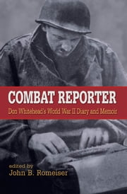 Combat Reporter: Don Whitehead's World War II Diary and Memoirs ebook by Don Whitehead,John B. Romeiser,Rick Atkinson,Benjamin Franklin