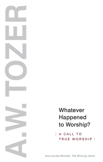 Whatever Happened to Worship? - A Call to True Worship ebook by A. W. Tozer
