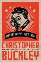 They Eat Puppies, Don't They? - A Novel ebook by Christopher Buckley