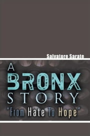 A Bronx Story ''From Hate To Hope'' ebook by Salvatore Sarate