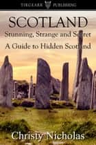Scotland: Stunning, Strange, and Secret: A Guide to Hidden Scotland ebook by Christy Nicholas