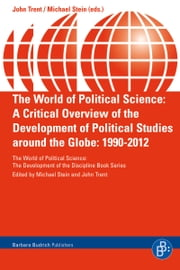 The World of Political Science - A Critical Overview of the Development of Political Studies around the Globe: 1990-2012 ebook by John Trent,Michael Stein