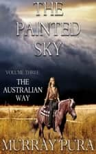 The Painted Sky - Volume 3 - The Australian Way ebook by Murray Pura