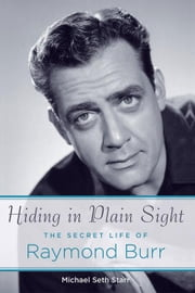 Hiding in Plain Sight: The Secret Life of Raymond Burr ebook by Starr, Michael Seth