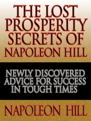 The Lost Prosperity Secrets of Napoleon Hill - Newly Discovered Advice for Success in Tough Times from the Renowned Author of Think and Grow Rich ebook by Napoleon Hill