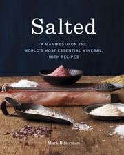 Salted - A Manifesto on the World's Most Essential Mineral, with Recipes ebook by Mark Bitterman
