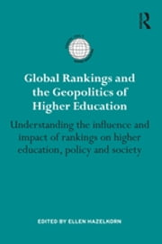 Global Rankings and the Geopolitics of Higher Education - Understanding the influence and impact of rankings on higher education, policy and society ebook by