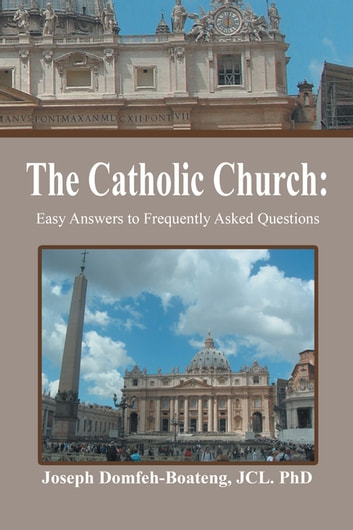 The Catholic Church: - Easy Answers to Frequently Asked Questions ebook by Joseph Domfeh-Boateng