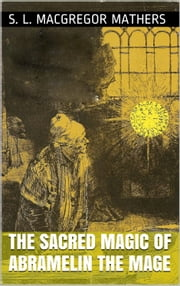 The Book of the Sacred Magic Of Abramelin The Mage (Complete) ebook by S. L. Macgregor Mathers