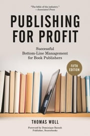Publishing for Profit: Successful Bottom-Line Management for Book Publishers ebook by Woll, Thomas