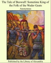 The Tale of Beowulf: Sometime King of the Folk of the Weder Geats ebook by Anonymous
