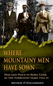 Where Mountainy Men Have Sown:War and Peace in Rebel Ireland 1916–21 ebook by Micheál  Ó Suilleabháin