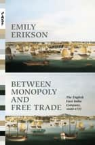 Between Monopoly and Free Trade - The English East India Company, 1600–1757 ebook by Emily Erikson
