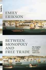 Between Monopoly and Free Trade - The English East India Company, 1600-1757 ebook by Emily Erikson