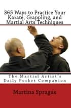 365 Ways to Practice Your Karate, Grappling, and Martial Arts Techniques: The Martial Artist's Daily Pocket Companion ebook by Martina Sprague