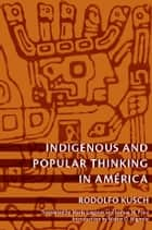 Indigenous and Popular Thinking in América ebook by Rodolfo Kusch, María Lugones, Walter D. Mignolo,...