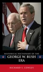 Historical Dictionary of the George W. Bush Era ebook by Richard S. Conley