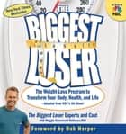 The Biggest Loser - The Weight Loss Program to Transform Your Body, Health, and Life ebook by The Biggest Loser Experts and Cast, Maggie Greenwood-Robinson, Bob Harper