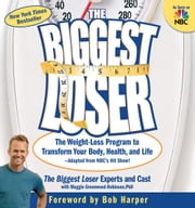 The Biggest Loser - The Weight Loss Program to Transform Your Body, Health, and Life ebook by The Biggest Loser Experts and Cast,Maggie Greenwood-Robinson,Bob Harper