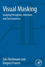 Visual Masking - Studying Perception, Attention, and Consciousness ebook by Talis Bachmann, Gregory Francis