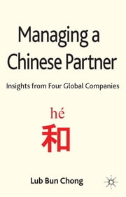 Managing a Chinese Partner - Insights from four global companies ebook by Lub Bun Chong