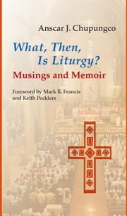What, Then, Is Liturgy? - Musings and Memoir ebook by Anscar J. Chupungco OSB,Keith Pecklers SJ