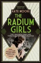 The Radium Girls - They paid with their lives. Their final fight was for justice. ebook by Kate Moore