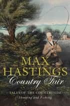 Country Fair: Tales of the Countryside, Shooting and Fishing ebook by Max Hastings