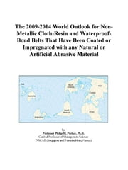 The 2009-2014 World Outlook for Non-Metallic Cloth-Resin and Waterproof-Bond Belts That Have Been Coated or Impregnated with any Natural or Artificial ebook by ICON Group International, Inc.