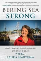 Bering Sea Strong - How I Found Solid Ground on Open Ocean ebook by Laura Hartema