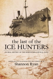 Last of the Ice Hunters - An Oral History of the Newfoundland Seal Hunt ebook by Shannon Ryan