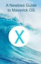 A Newbie's Guide to OS X Mavericks ebook by Minute Help Guides
