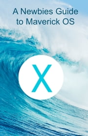 A Newbie's Guide to OS X Mavericks - Switching Seamlessly from Windows to Mac ebook by Minute Help Guides