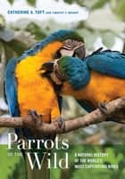 Parrots of the Wild ebook by Catherine A. Toft,Timothy F. Wright