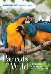 Parrots of the Wild - A Natural History of the World's Most Captivating Birds ebook by Catherine A. Toft,Timothy F. Wright