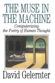 The Muse in the Machine - Computerizing the Poetry of Human Thought ebook by David Gelernter