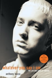 Whatever You Say I Am - The Life and Times of Eminem ebook by Anthony Bozza